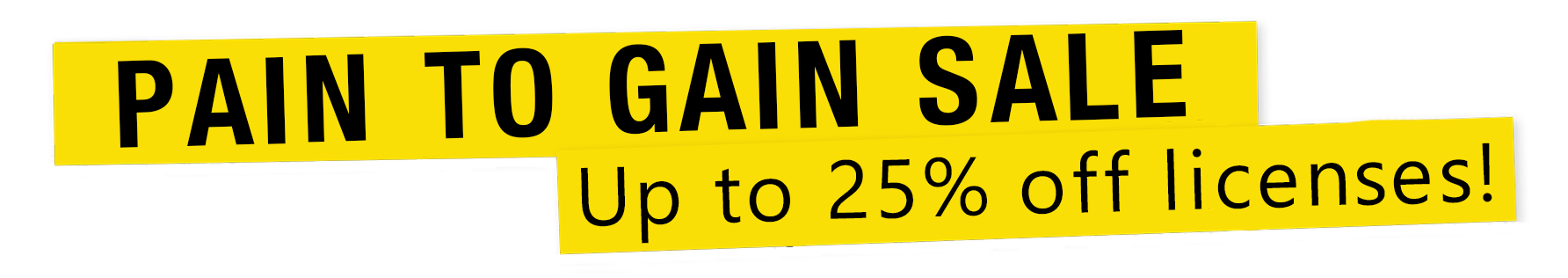 Pain to Gain Sale - Up to 25% off licenses!
